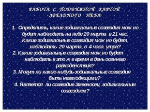 РАБОТА С ПОДВИЖНОЙ КАРТОЙ ЗВЕЗДНОГО НЕБА 1. Определить, какие зодиакальные со