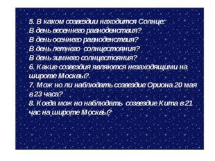 5. В каком созвездии находится Солнце: В день весеннего равноденствия? В день