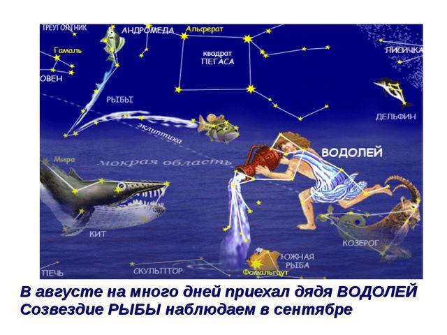 В августе на много дней приехал дядя ВОДОЛЕЙ Созвездие РЫБЫ наблюдаем в сентя...