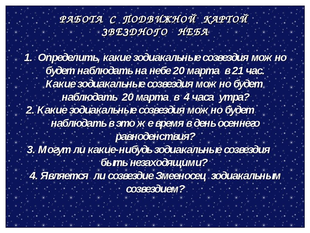РАБОТА С ПОДВИЖНОЙ КАРТОЙ ЗВЕЗДНОГО НЕБА 1. Определить, какие зодиакальные со...