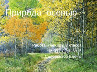 Природа осенью Работа ученицы 3 класса МКОУ СОШ №15 Соловьевой Елены