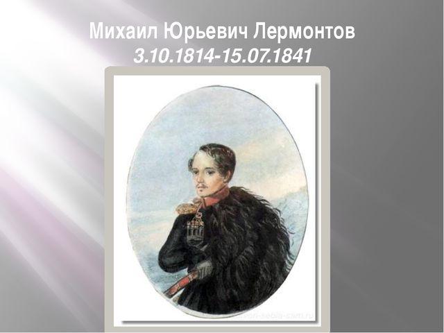 Михаил Юрьевич Лермонтов 3.10.1814-15.07.1841