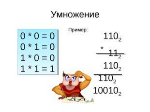 Умножение 0 * 0 = 0 0 * 1 = 0 1 * 0 = 0 1 * 1 = 1 Пример: 1102 * 112 1102 110