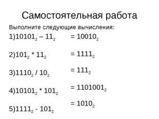 Самостоятельная работа Выполните следующие вычисления: 101012 – 112 1012 * 11