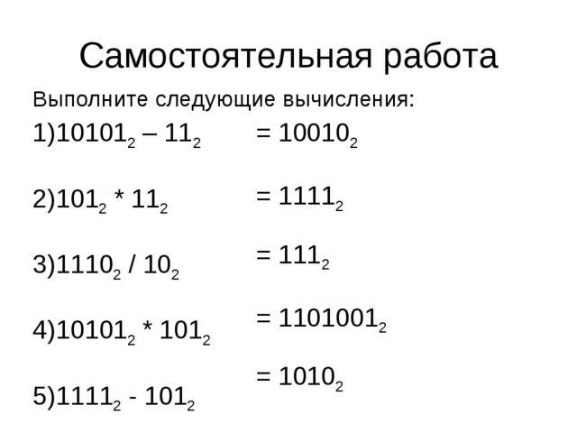 Самостоятельная работа Выполните следующие вычисления: 101012 – 112 1012 * 11...