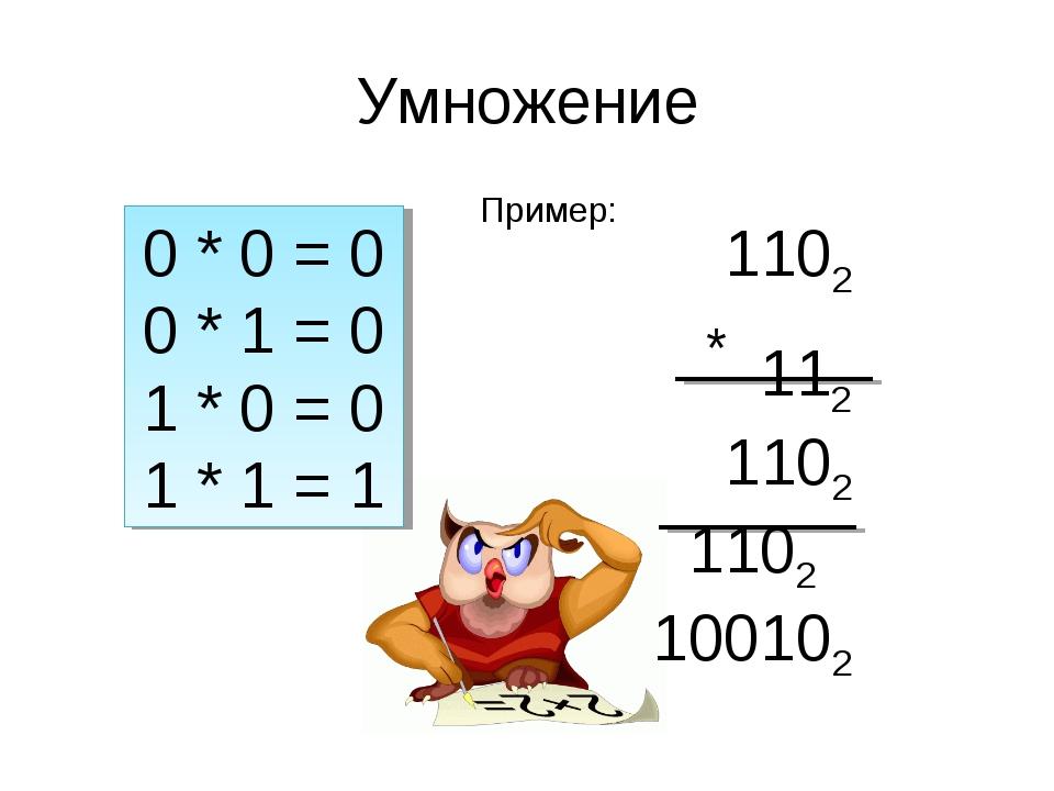 Умножение 0 * 0 = 0 0 * 1 = 0 1 * 0 = 0 1 * 1 = 1 Пример: 1102 * 112 1102 110...