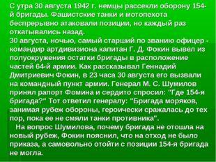 С утра 30 августа 1942 г. немцы рассекли оборону 154-й бригады. Фашистские та