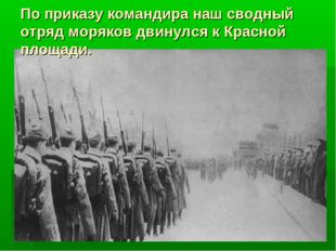 По приказу командира наш сводный отряд моряков двинулся к Красной площади.