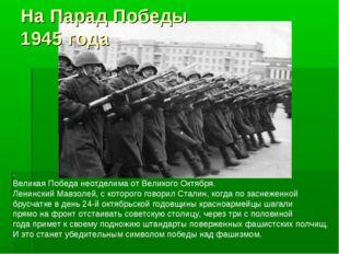 На Парад Победы 1945 года . Великая Победа неотделима от Великого Октября. Ле