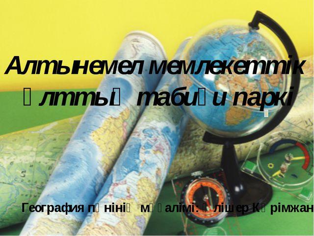 Алтынемел мемлекеттік ұлттық табиғи паркі География пәнінің мұғалімі: Әлішер...