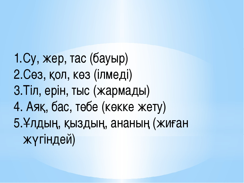 Су, жер, тас (бауыр) қатыгез Сөз, қол, көз (ілмеді) ұйықтамады Тіл, ерін, тыс...
