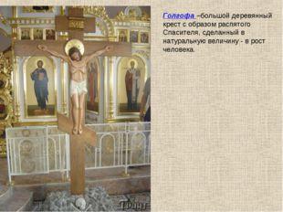 Голгофа –большой деревянный крест с образом распятого Спасителя, сделанный в