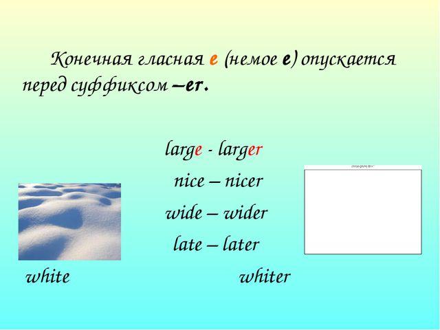 Конечная гласная е (немое е) опускается перед суффиксом –еr. large - larger...
