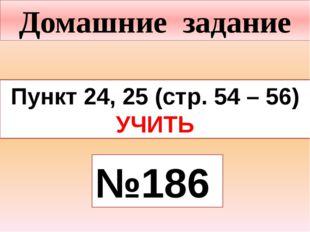 Домашние задание Пункт 24, 25 (стр. 54 – 56) УЧИТЬ №186