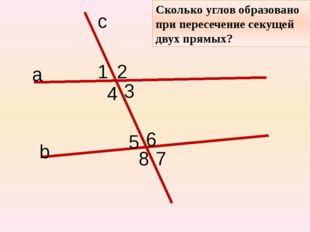 с а b Сколько углов образовано при пересечение секущей двух прямых? 1 2 3 4 5