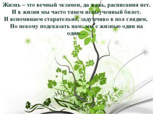 Жизнь – это вечный экзамен, да жаль, расписания нет. И в жизни мы часто тянем