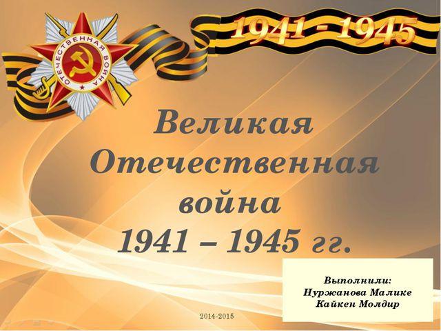 Великая Отечественная война 1941 – 1945 гг. 2014-2015 Выполнили: Нуржанова Ма...