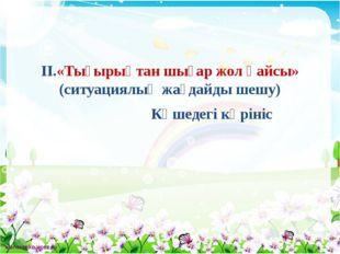 II.«Тығырықтан шығар жол қайсы» (ситуациялық жағдайды шешу) Көшедегі көрініс