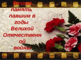 Вечная память павшим в годы Великой Отечественной войны