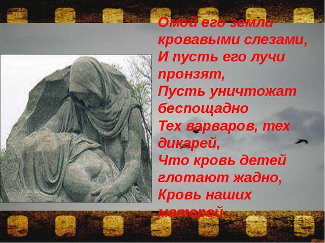 Омой его земли кровавыми слезами, И пусть его лучи пронзят, Пусть уничтожат...