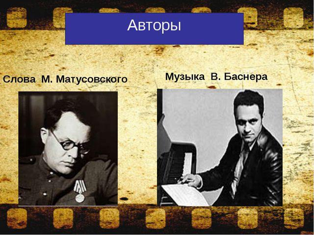 Слова М. Матусовского Музыка В. Баснера Авторы