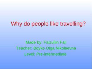 Why do people like travelling? Made by: Faizullin Fail Teacher: Boyko Olga Ni