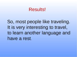 Results! So, most people like traveling. It is very interesting to travel, to