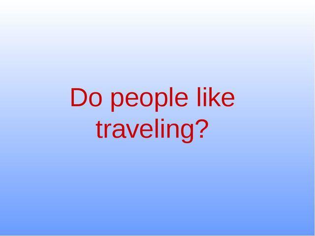Do people like traveling?