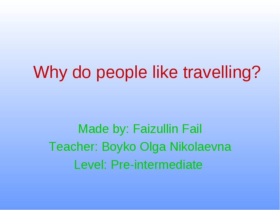 Why do people like travelling? Made by: Faizullin Fail Teacher: Boyko Olga Ni...