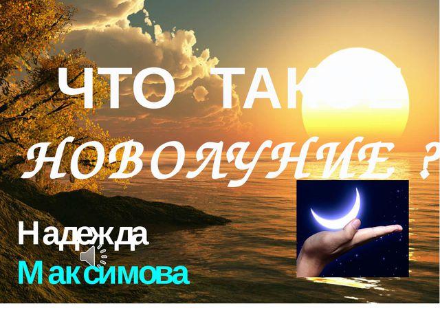 Надежда Максимова ЧТО ТАКОЕ НОВОЛУНИЕ ?
