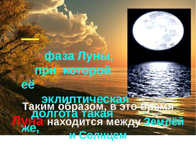 Новолу́ние— фаза Луны, при которой её эклиптическая долгота такая же, как у...