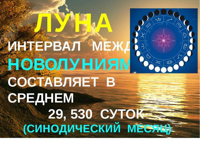 ЛУНА ИНТЕРВАЛ МЕЖДУ НОВОЛУНИЯМИ СОСТАВЛЯЕТ В СРЕДНЕМ 29, 530 СУТОК (СИНОДИЧЕ...
