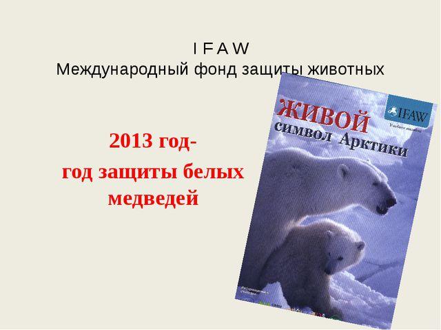 I F A W Международный фонд защиты животных 2013 год- год защиты белых медведей