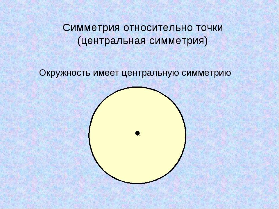 Окружность имеет центральную симметрию Симметрия относительно точки (централь...