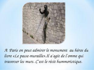 A Paris on peut admirer le monument au héros du livre «Le passe-muraille».Il