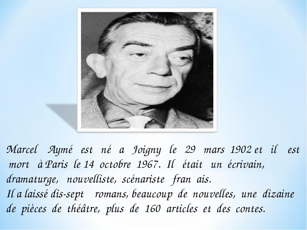 Marcel Aymé est né a Joigny le 29 mars 1902 et il est mort à Paris le 14 octo...