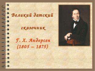 Великий датский сказочник Г. Х. Андерсен (1805 – 1875)