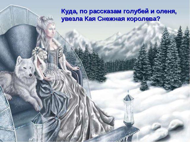 Куда, по рассказам голубей и оленя, увезла Кая Снежная королева?