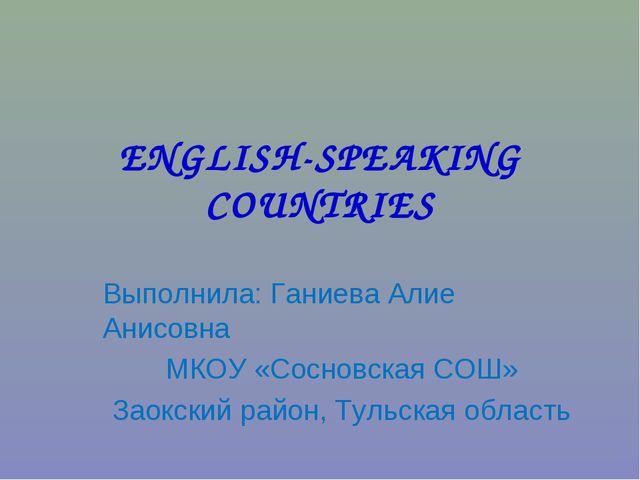 ENGLISH-SPEAKING COUNTRIES Выполнила: Ганиева Алие Анисовна МКОУ «Сосновская...