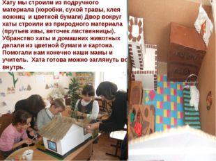 Хату мы строили из подручного материала (коробки, сухой травы, клея ножниц и