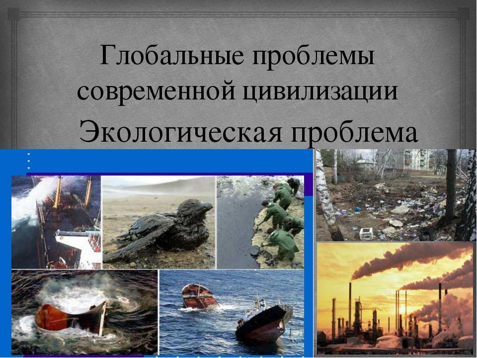 Глобальные проблемы современной цивилизации Экологическая проблема 