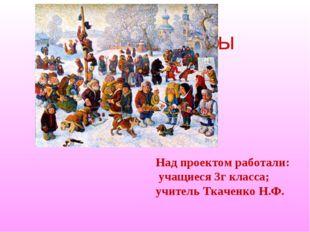 Народные игры Над проектом работали: учащиеся 3г класса; учитель Ткаченко Н.Ф.