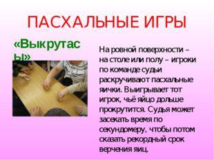 ПАСХАЛЬНЫЕ ИГРЫ «Выкрутасы» На ровной поверхности – на столе или полу – игрок