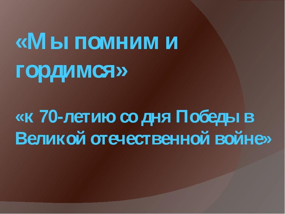 «Мы помним и гордимся» «к 70-летию со дня Победы в Великой отечественной войне»