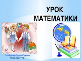 УРОК МАТЕМАТИКИ Серебрякова Галина Юрьевна МКОУ НОШ № 12