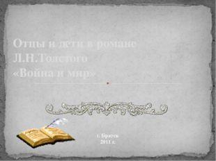 Отцы и дети в романе Л.Н.Толстого «Война и мир» г. Братск 2011 г.