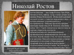 Ростов Николай — сын графа Ростова, брат Веры, Наташи и Пети, офицер, гусар;