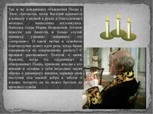 Так и не дождавшись объяснения Пьера с Элен, сватовства, князь Василий врывае