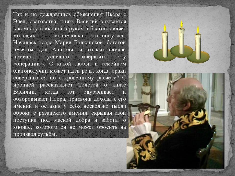 Так и не дождавшись объяснения Пьера с Элен, сватовства, князь Василий врывае...