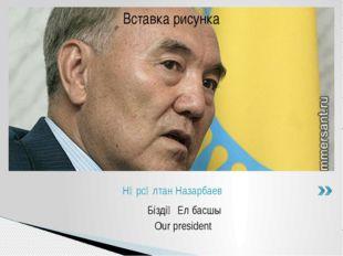 Біздің Ел басшы Our president Нұрсұлтан Назарбаев